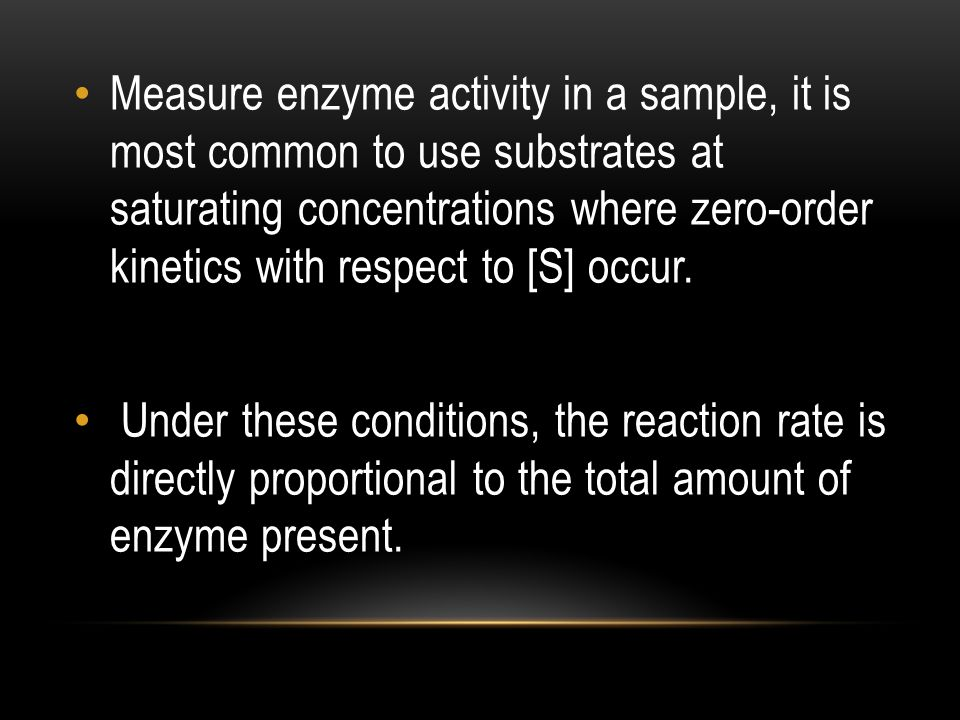 Measure enzyme activity in a sample, it is most common to use substrates at saturating concentrations where zero-order kinetics with respect to [S] occur.